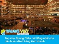 Top chợ Quảng Châu nổi tiếng nhất cho dân buôn đánh hàng kinh doanh